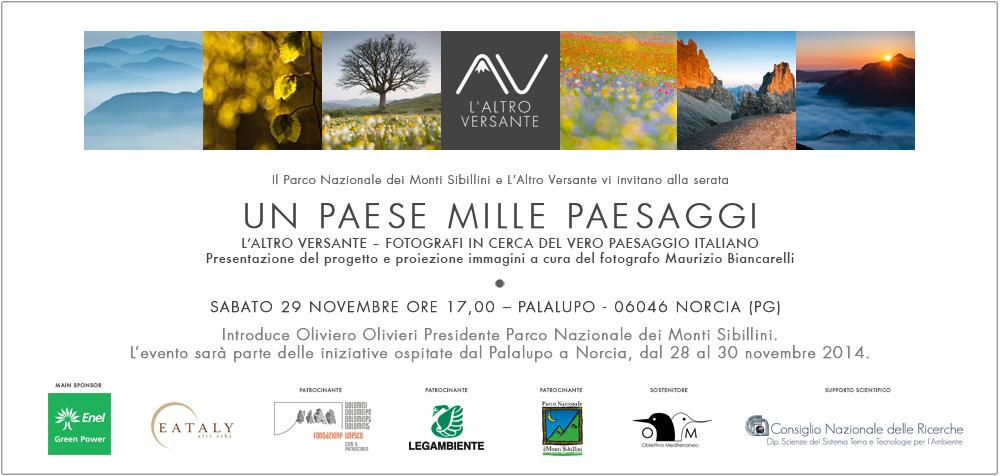 Il Parco Nazionale dei Monti Sibillini e L'Altro Versante vi invitano alla serata UN PAESE MILLE PAESAGGI  L'ALTRO VERSANTE - FOTOGRAFI IN CERCA DEL VERO PAESAGGIO ITALIANO  SABATO 29 NOVEMBRE ORE 17,00 - PALALUPO - NORCIA (PG)  Introduce Oliviero Olivieri Presidente Parco Nazionale dei Monti Sibillini. L'evento sarà parte delle iniziative ospitate dal Palalupo a Norcia, dal 28 al 30 novembre 2014.